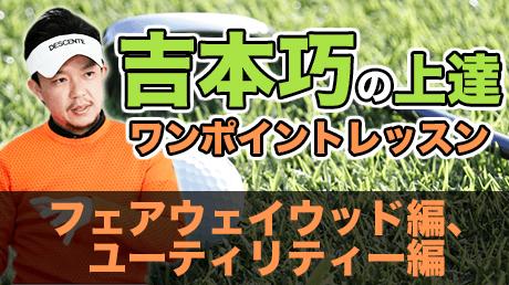 吉本巧の上達ワンポイントレッスン: FW編、UT編