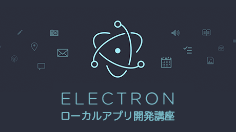 Electronでつくるローカルアプリ開発講座 for Windows