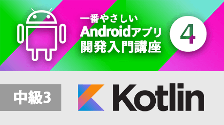 一番やさしいAndroidアプリ開発入門4【Kotlin中級3】