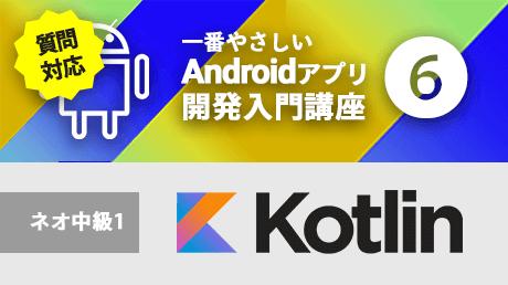 一番やさしいAndroidアプリ開発入門6【Kotlinネオ中級1】 - 質問対応版