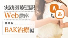 実践医療通訳Web講座【英語】BAK治療編