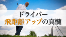 ゴルフプロコーチが教えるドライバー飛距離アップの真髄